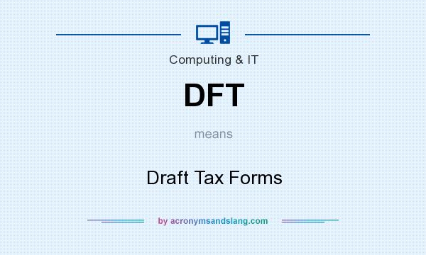 What does DFT mean? It stands for Draft Tax Forms