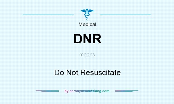 What does DNR mean? It stands for Do Not Resuscitate
