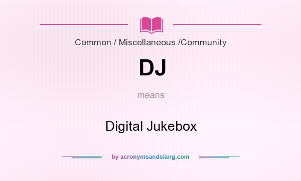 What does DJ mean? It stands for Digital Jukebox