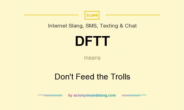 What does DFTT mean? It stands for Don`t Feed the Trolls