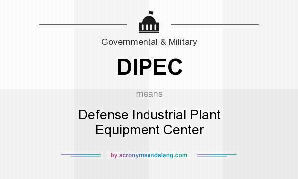 What does DIPEC mean? It stands for Defense Industrial Plant Equipment Center