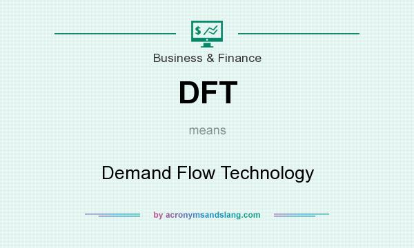 What does DFT mean? It stands for Demand Flow Technology