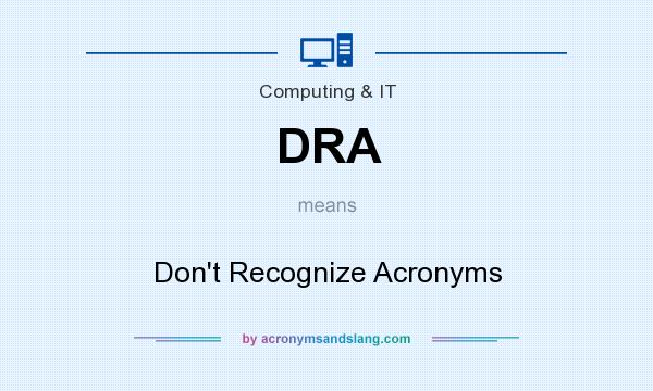 What does DRA mean? It stands for Don`t Recognize Acronyms