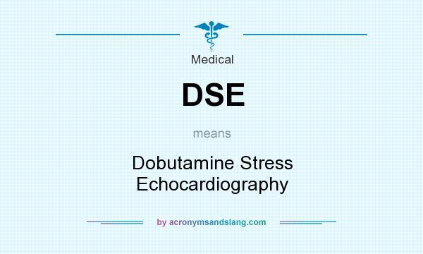 What does DSE mean? It stands for Dobutamine Stress Echocardiography