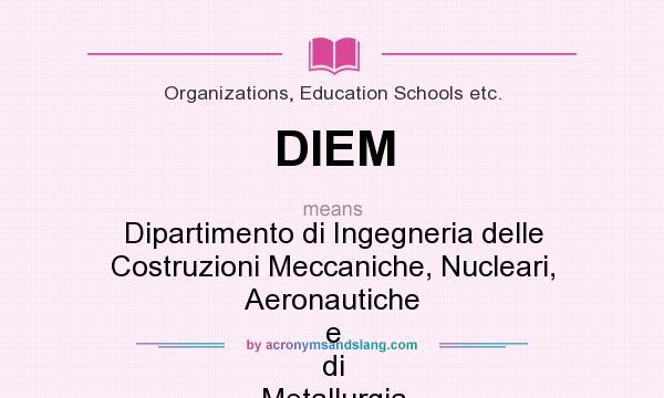 What does DIEM mean? It stands for Dipartimento di Ingegneria delle Costruzioni Meccaniche, Nucleari, Aeronautiche e di Metallurgia