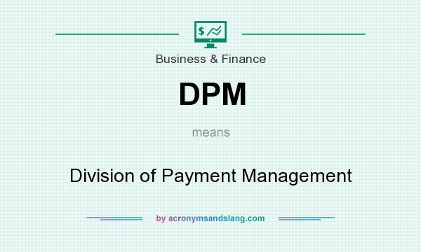 What does DPM mean? It stands for Division of Payment Management