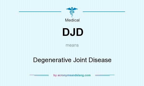 What does DJD mean? It stands for Degenerative Joint Disease