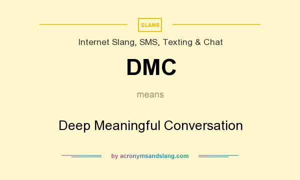 What does DMC mean? It stands for Deep Meaningful Conversation