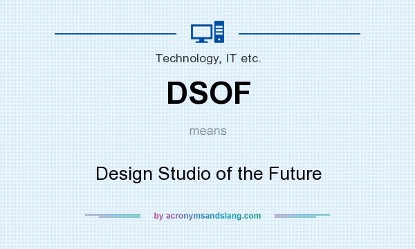 What does DSOF mean? It stands for Design Studio of the Future