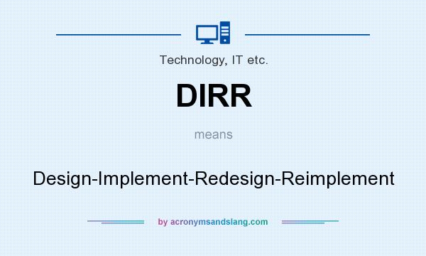 What does DIRR mean? It stands for Design-Implement-Redesign-Reimplement