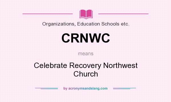 What does CRNWC mean? It stands for Celebrate Recovery Northwest Church