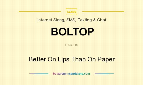 What does BOLTOP mean? It stands for Better On Lips Than On Paper