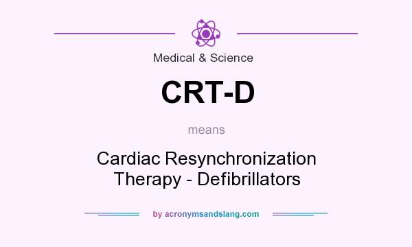 What does CRT-D mean? It stands for Cardiac Resynchronization Therapy - Defibrillators