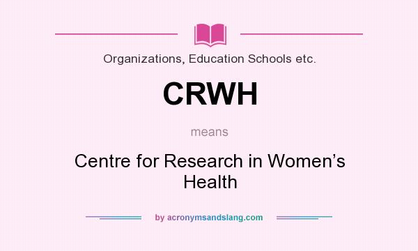 What does CRWH mean? It stands for Centre for Research in Women's Health