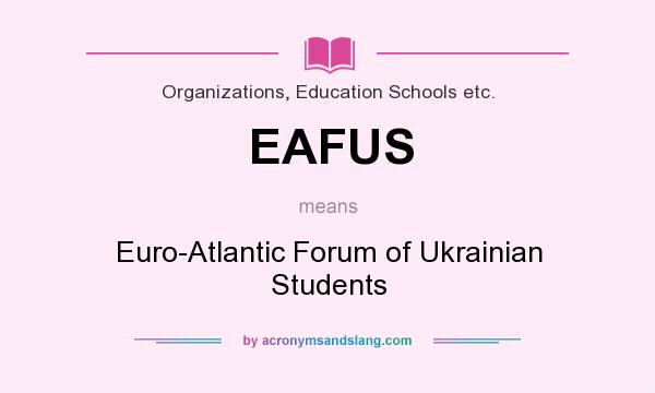 What does EAFUS mean? It stands for Euro-Atlantic Forum of Ukrainian Students