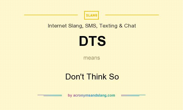 What does DTS mean? It stands for Don`t Think So