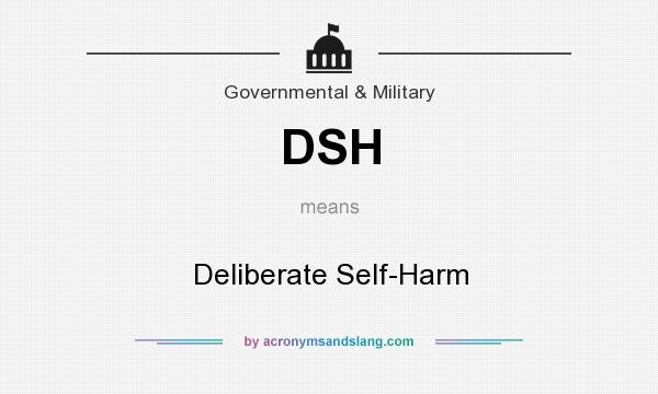 What does DSH mean? It stands for Deliberate Self-Harm