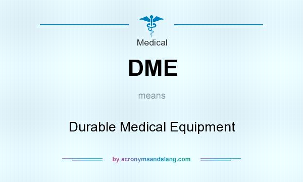 What does DME mean? It stands for Durable Medical Equipment