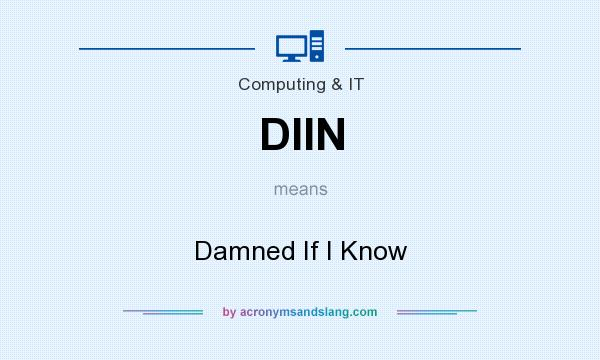 What does DIIN mean? It stands for Damned If I Know