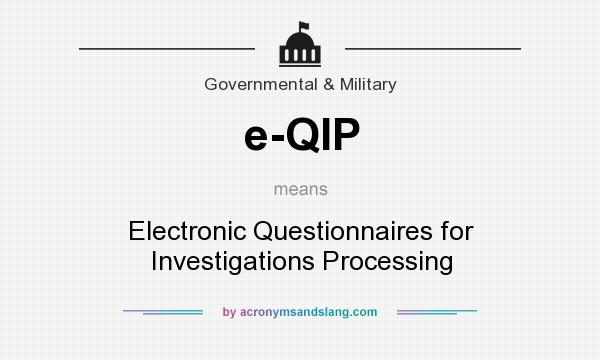 What does e-QIP mean? It stands for Electronic Questionnaires for Investigations Processing
