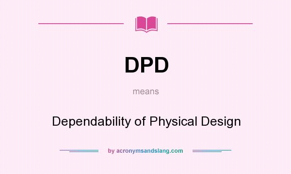 What does DPD mean? It stands for Dependability of Physical Design