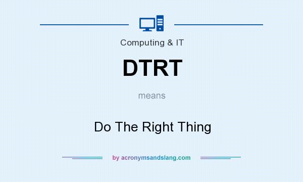 What does DTRT mean? It stands for Do The Right Thing