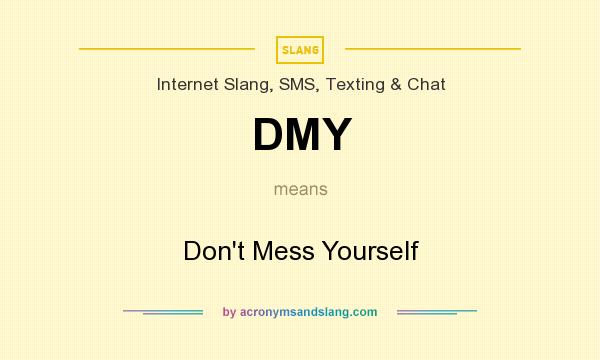 What does DMY mean? It stands for Don`t Mess Yourself