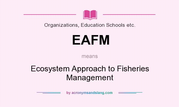What does EAFM mean? It stands for Ecosystem Approach to Fisheries Management