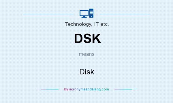 What does DSK mean? It stands for Disk