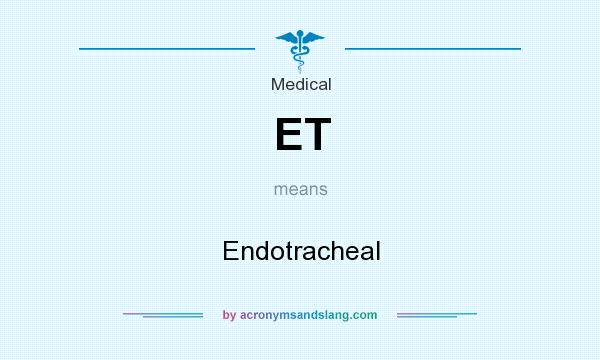 What does ET mean? It stands for Endotracheal