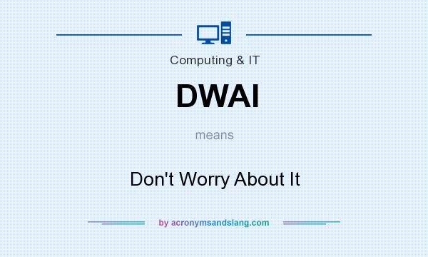 What does DWAI mean? It stands for Don`t Worry About It