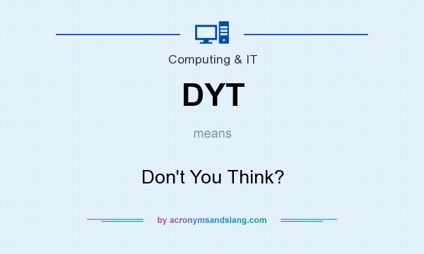 What does DYT mean? It stands for Don`t You Think?