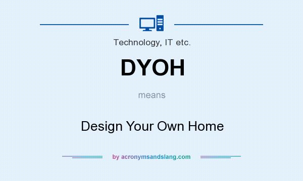 What does DYOH mean? It stands for Design Your Own Home