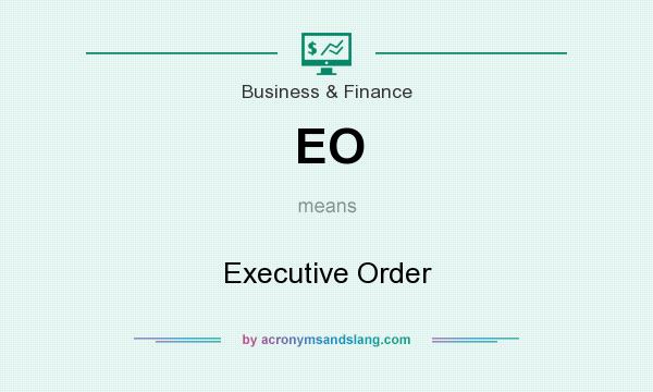 What does EO mean? It stands for Executive Order