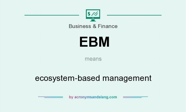 What does EBM mean? It stands for ecosystem-based management