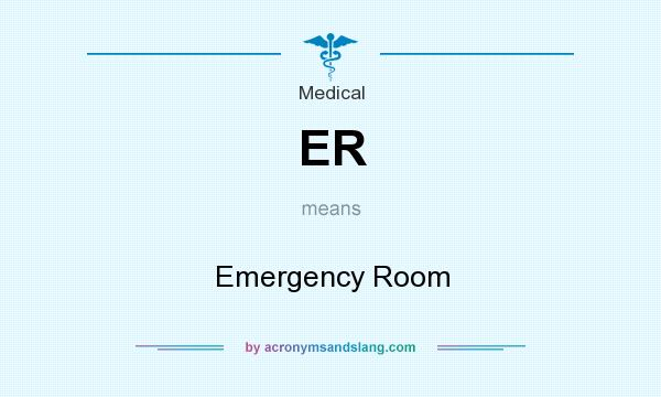 What does ER mean? It stands for Emergency Room