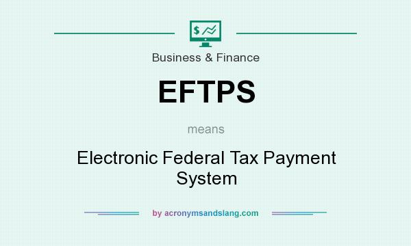 What does EFTPS mean? It stands for Electronic Federal Tax Payment System