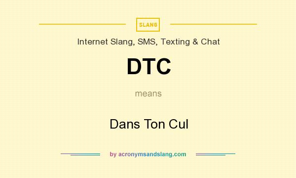 What does DTC mean? It stands for Dans Ton Cul