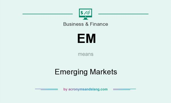 What does EM mean? It stands for Emerging Markets