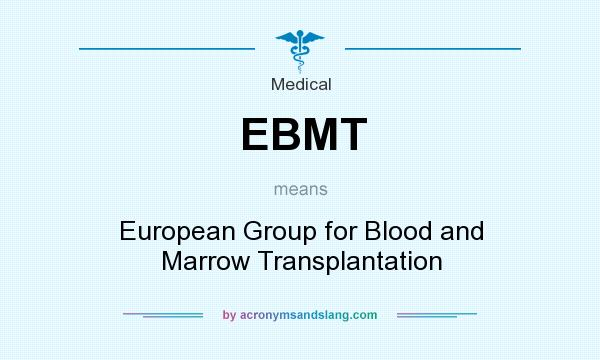 What does EBMT mean? It stands for European Group for Blood and Marrow Transplantation