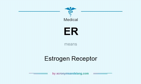 What does ER mean? It stands for Estrogen Receptor