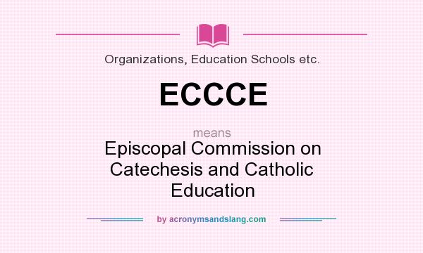 What does ECCCE mean? It stands for Episcopal Commission on Catechesis and Catholic Education