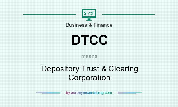 What does DTCC mean? It stands for Depository Trust & Clearing Corporation
