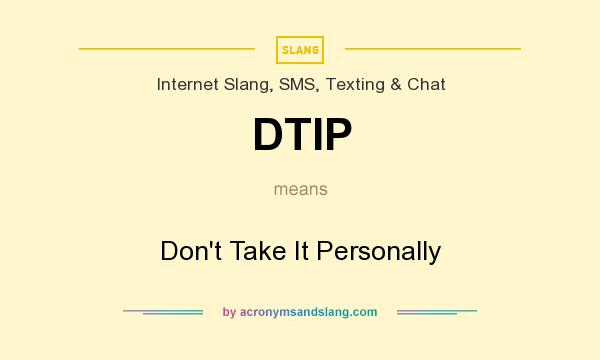 What does DTIP mean? It stands for Don`t Take It Personally
