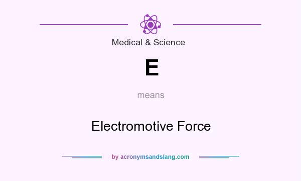 What does E mean? It stands for Electromotive Force