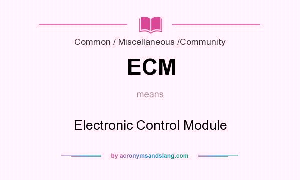 What does ECM mean? It stands for Electronic Control Module