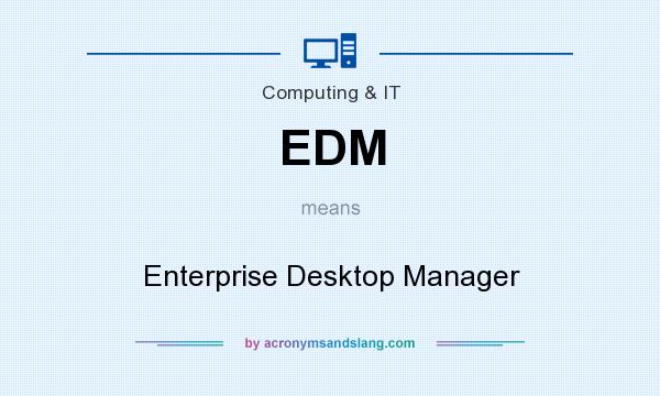 What does EDM mean? It stands for Enterprise Desktop Manager