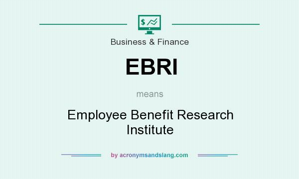 What does EBRI mean? It stands for Employee Benefit Research Institute