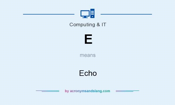 What does E mean? It stands for Echo