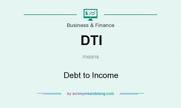 What does DTI mean? It stands for Debt to Income